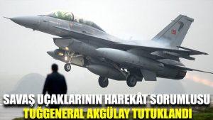 Savaş uçaklarının harekât sorumlusu Tuğgeneral Akgülay tutuklandı