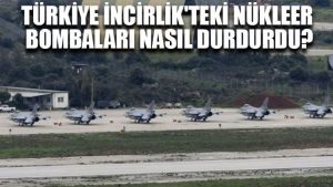 Türkiye İncirlik'teki Nükleer bombaları nasıl durdurdu?
