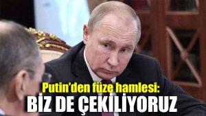 Putin'den füze hamlesi: Biz de çekiliyoruz